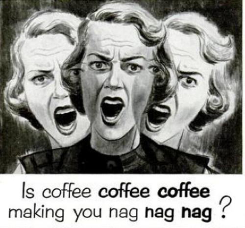 Is coffee making you nag, nag,nag?